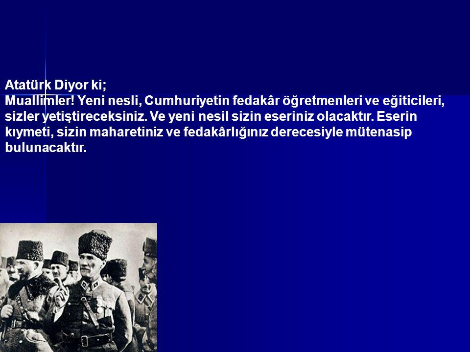 Atatürk Diyor ki; Muallimler! Yeni nesli, Cumhuriyetin fedakâr öğretmenleri ve eğiticileri, sizler yetiştireceksiniz. Ve yeni nesil sizin eseriniz ola