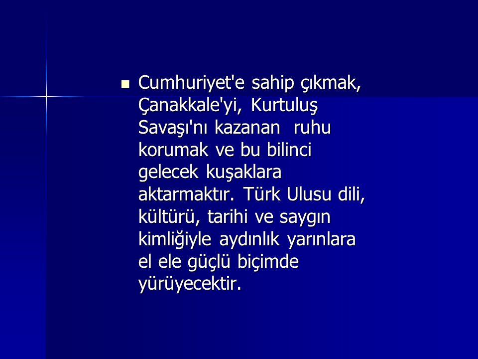 Cumhuriyet'e sahip çıkmak, Çanakkale'yi, Kurtuluş Savaşı'nı kazanan ruhu korumak ve bu bilinci gelecek kuşaklara aktarmaktır. Türk Ulusu dili, kültürü