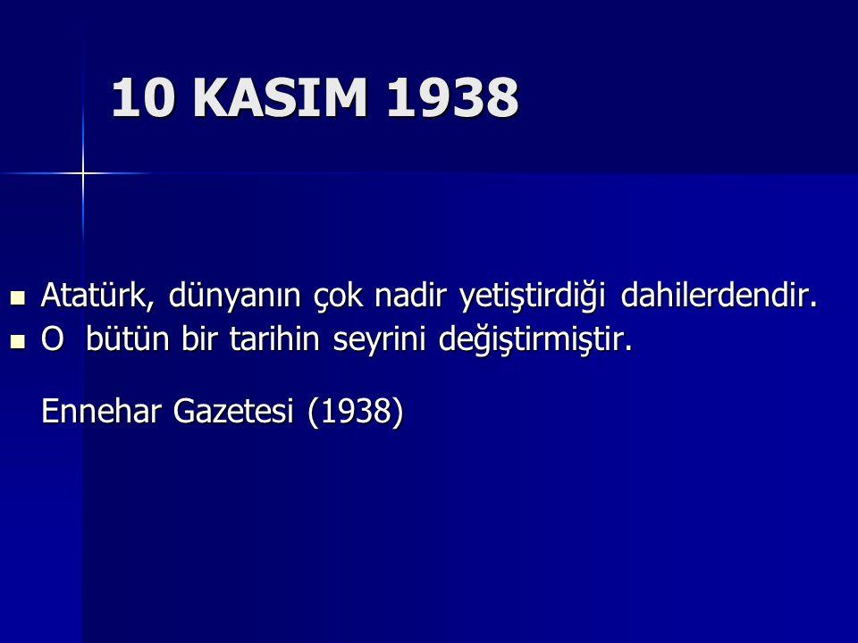 10 KASIM 1938 Atatürk, dünyanın çok nadir yetiştirdiği dahilerdendir. Atatürk, dünyanın çok nadir yetiştirdiği dahilerdendir. O bütün bir tarihin seyr