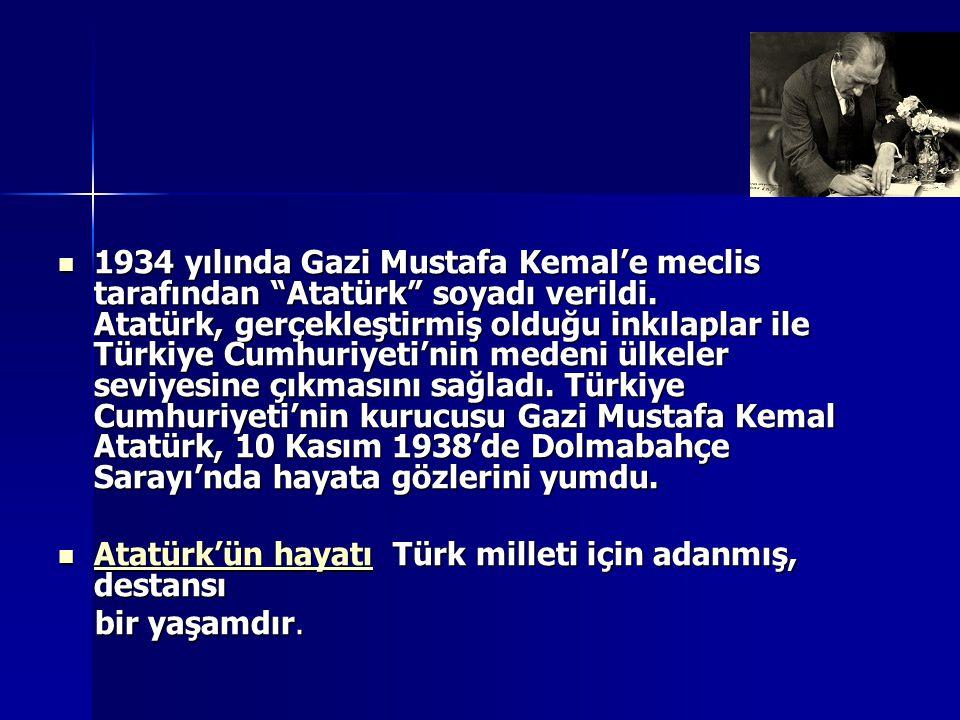 """1934 yılında Gazi Mustafa Kemal'e meclis tarafından """"Atatürk"""" soyadı verildi. Atatürk, gerçekleştirmiş olduğu inkılaplar ile Türkiye Cumhuriyeti'nin m"""