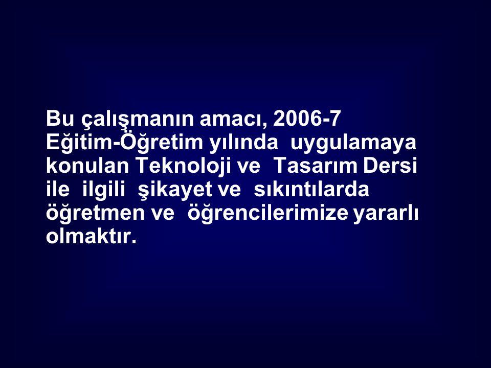 Bu çalışmanın amacı, 2006-7 Eğitim-Öğretim yılında uygulamaya konulan Teknoloji ve Tasarım Dersi ile ilgili şikayet ve sıkıntılarda öğretmen ve öğrenc