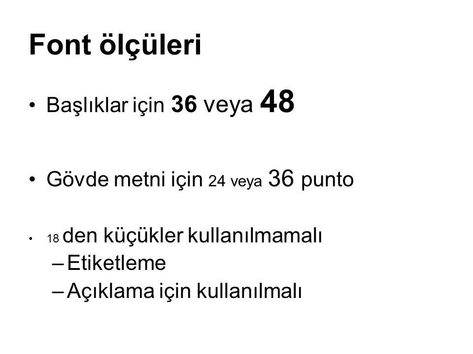 Font ölçüleri Başlıklar için 36 veya 48 Gövde metni için 24 veya 36 punto 18 den küçükler kullanılmamalı –Etiketleme –Açıklama için kullanılmalı