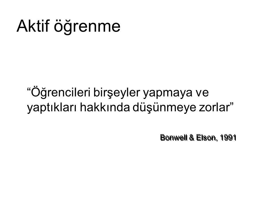 """Aktif öğrenme """"Öğrencileri birşeyler yapmaya ve yaptıkları hakkında düşünmeye zorlar"""" Bonwell & Elson, 1991"""