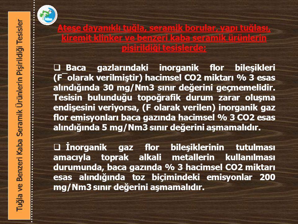 Ateşe dayanıklı tuğla, seramik borular, yapı tuğlası, kiremit klinker ve benzeri kaba seramik ürünlerin pişirildiği tesislerde;  Baca gazlarındaki inorganik flor bileşikleri (F¯olarak verilmiştir) hacimsel CO2 miktarı % 3 esas alındığında 30 mg/Nm3 sınır değerini geçmemelidir.