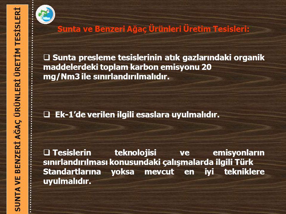 Sunta ve Benzeri Ağaç Ürünleri Üretim Tesisleri:  Sunta presleme tesislerinin atık gazlarındaki organik maddelerdeki toplam karbon emisyonu 20 mg/Nm3 ile sınırlandırılmalıdır.