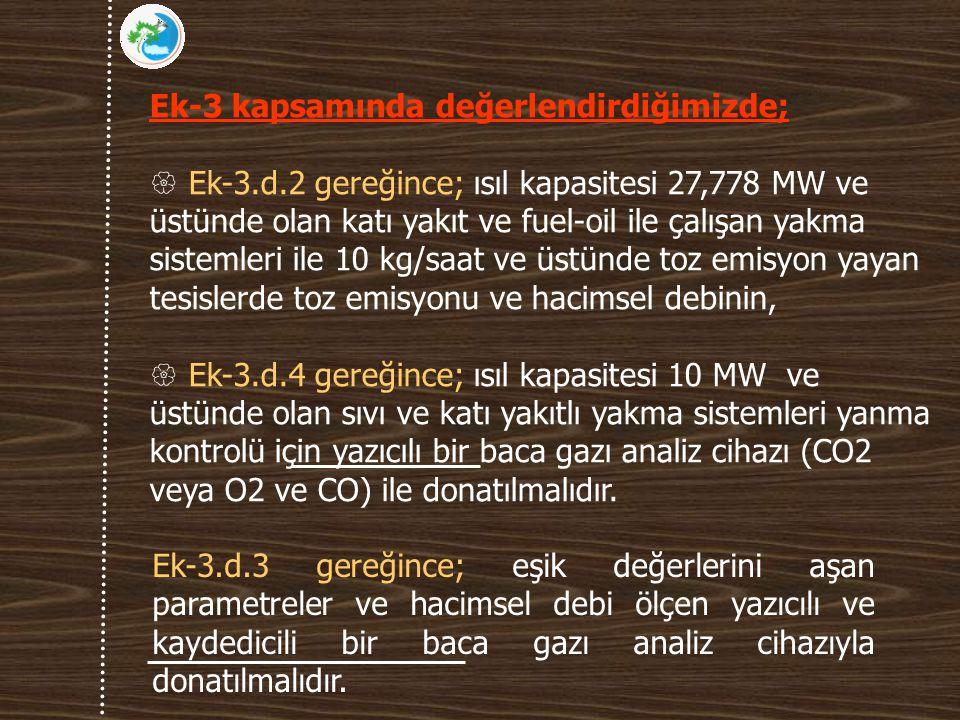 Ek-3 kapsamında değerlendirdiğimizde;  Ek-3.d.2 gereğince; ısıl kapasitesi 27,778 MW ve üstünde olan katı yakıt ve fuel-oil ile çalışan yakma sistemleri ile 10 kg/saat ve üstünde toz emisyon yayan tesislerde toz emisyonu ve hacimsel debinin,  Ek-3.d.4 gereğince; ısıl kapasitesi 10 MW ve üstünde olan sıvı ve katı yakıtlı yakma sistemleri yanma kontrolü için yazıcılı bir baca gazı analiz cihazı (CO2 veya O2 ve CO) ile donatılmalıdır.