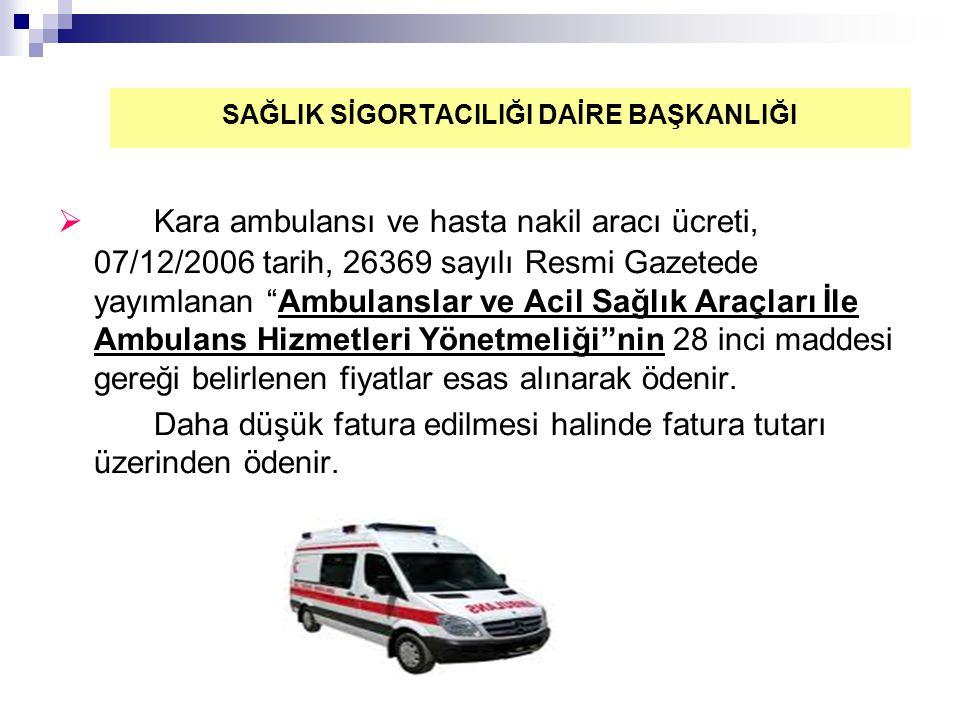  Kara ambulansı ve hasta nakil aracı ücreti, 07/12/2006 tarih, 26369 sayılı Resmi Gazetede yayımlanan Ambulanslar ve Acil Sağlık Araçları İle Ambulans Hizmetleri Yönetmeliği nin 28 inci maddesi gereği belirlenen fiyatlar esas alınarak ödenir.