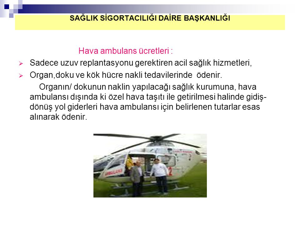 Hava ambulans ücretleri :  Sadece uzuv replantasyonu gerektiren acil sağlık hizmetleri,  Organ,doku ve kök hücre nakli tedavilerinde ödenir. Organın