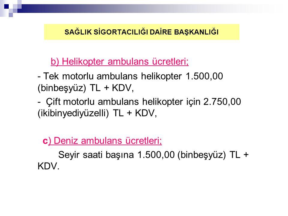 b) Helikopter ambulans ücretleri; - Tek motorlu ambulans helikopter 1.500,00 (binbeşyüz) TL + KDV, - Çift motorlu ambulans helikopter için 2.750,00 (ikibinyediyüzelli) TL + KDV, c) Deniz ambulans ücretleri; Seyir saati başına 1.500,00 (binbeşyüz) TL + KDV.
