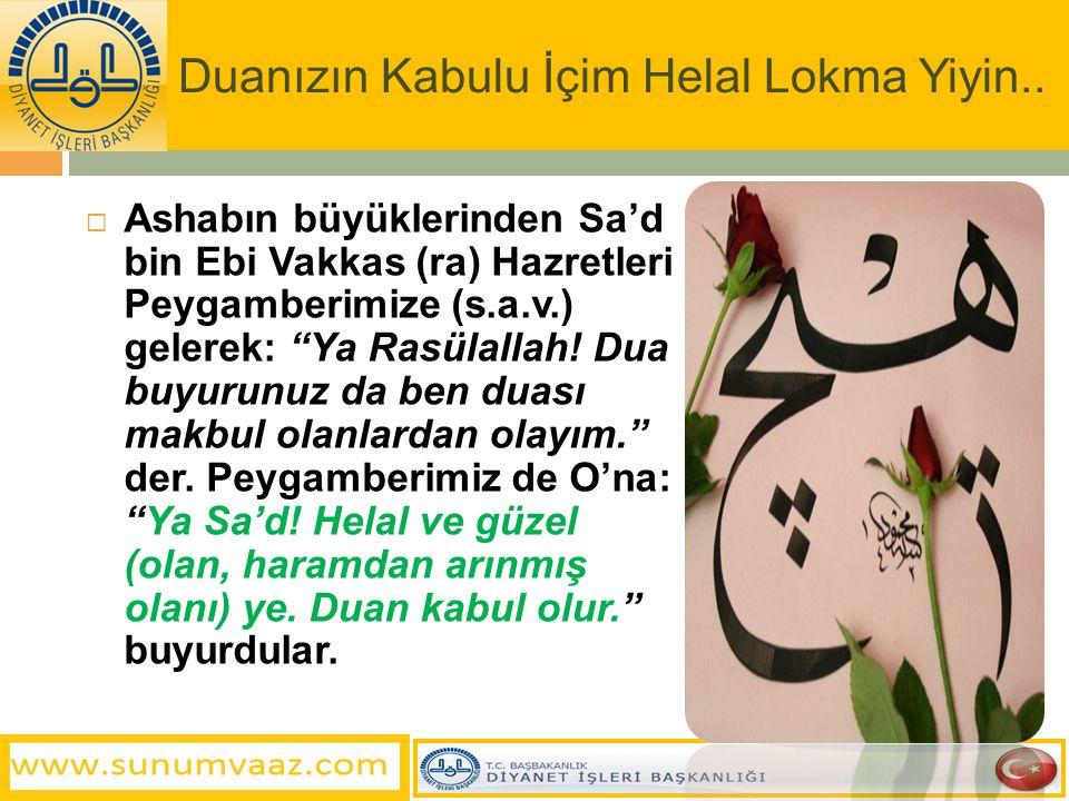 """Duanızın Kabulu İçim Helal Lokma Yiyin..  Ashabın büyüklerinden Sa'd bin Ebi Vakkas (ra) Hazretleri Peygamberimize (s.a.v.) gelerek: """"Ya Rasülallah!"""