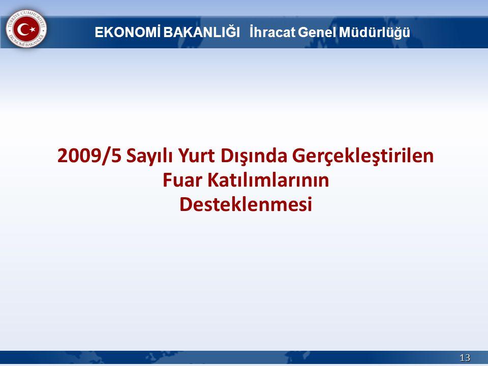 13 2009/5 Sayılı Yurt Dışında Gerçekleştirilen Fuar Katılımlarının Desteklenmesi EKONOMİ BAKANLIĞI İhracat Genel Müdürlüğü