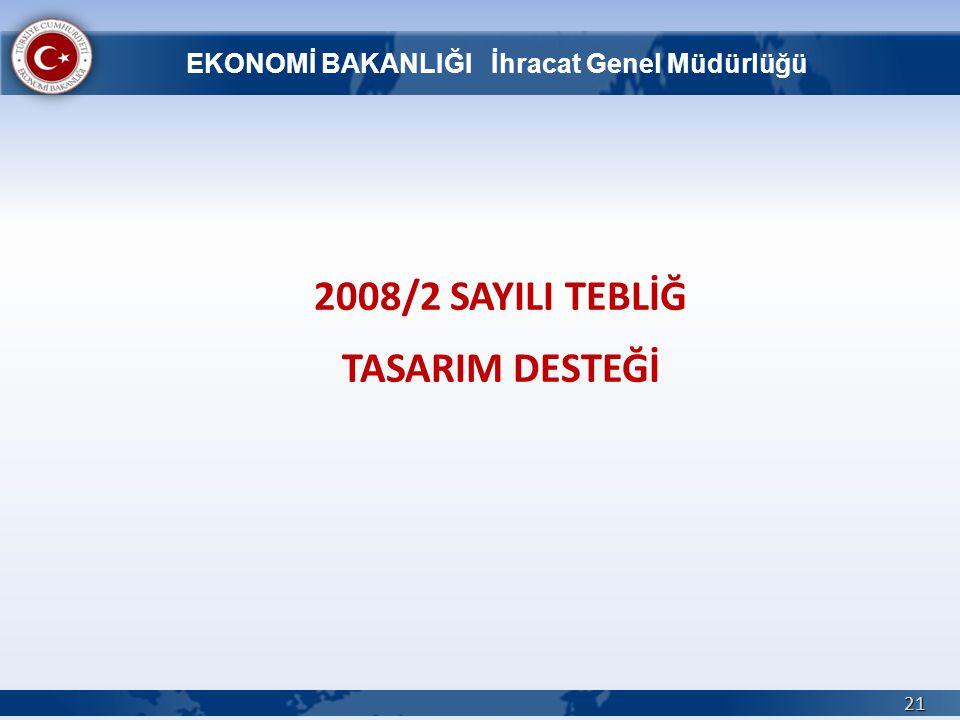 2008/2 SAYILI TEBLİĞ TASARIM DESTEĞİ 21 EKONOMİ BAKANLIĞI İhracat Genel Müdürlüğü