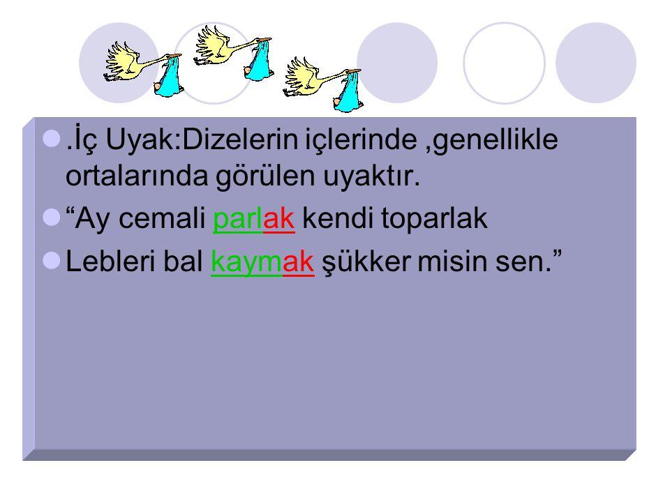 .İç Uyak:Dizelerin içlerinde,genellikle ortalarında görülen uyaktır.