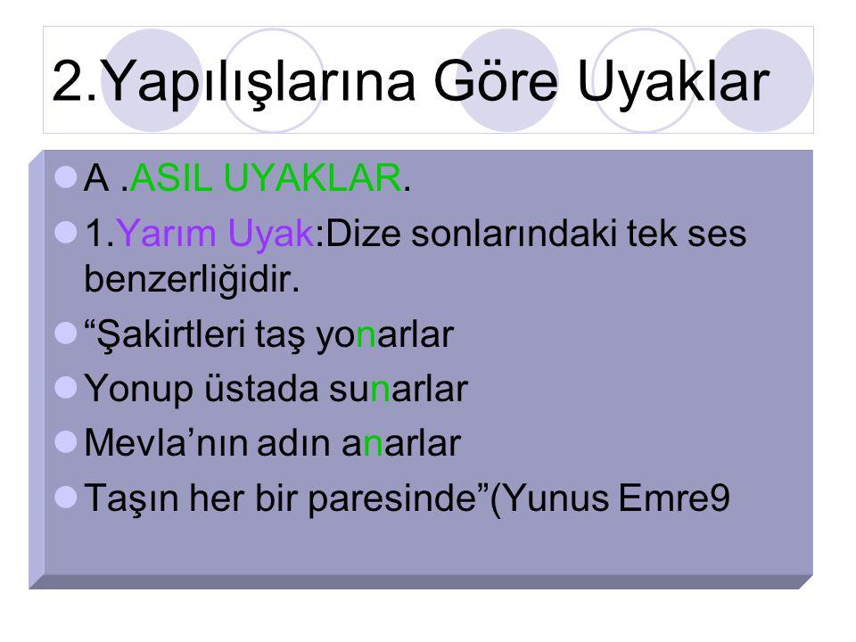 2.Yapılışlarına Göre Uyaklar A.ASIL UYAKLAR.1.Yarım Uyak:Dize sonlarındaki tek ses benzerliğidir.