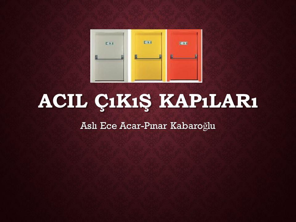 ACIL ÇıKıŞ KAPıLARı Aslı Ece Acar-Pınar Kabaro ğ lu