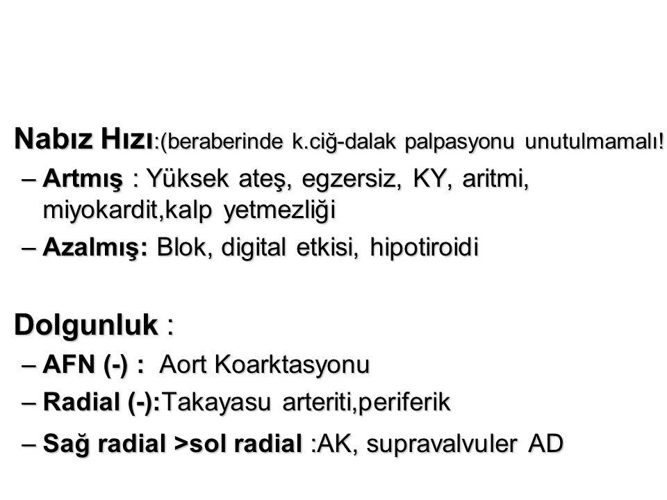Nabız Hızı :(beraberinde k.ciğ-dalak palpasyonu unutulmamalı!!)Nabız Hızı :(beraberinde k.ciğ-dalak palpasyonu unutulmamalı!!) –Artmış : Yüksek ateş, egzersiz, KY, aritmi, miyokardit,kalp yetmezliği –Azalmış: Blok, digital etkisi, hipotiroidi Dolgunluk :Dolgunluk : –AFN (-) : Aort Koarktasyonu –Radial (-):Takayasu arteriti,periferik –Sağ radial >sol radial :AK, supravalvuler AD