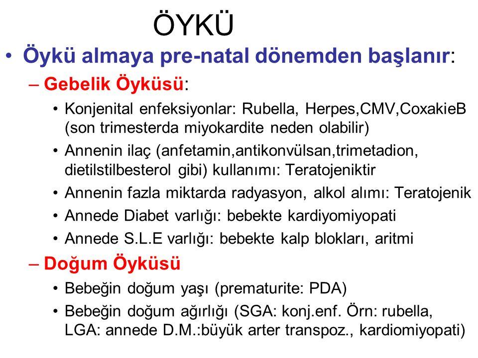 ÖYKÜ Öykü almaya pre-natal dönemden başlanır: –Gebelik Öyküsü: Konjenital enfeksiyonlar: Rubella, Herpes,CMV,CoxakieB (son trimesterda miyokardite neden olabilir) Annenin ilaç (anfetamin,antikonvülsan,trimetadion, dietilstilbesterol gibi) kullanımı: Teratojeniktir Annenin fazla miktarda radyasyon, alkol alımı: Teratojenik Annede Diabet varlığı: bebekte kardiyomiyopati Annede S.L.E varlığı: bebekte kalp blokları, aritmi –Doğum Öyküsü Bebeğin doğum yaşı (prematurite: PDA) Bebeğin doğum ağırlığı (SGA: konj.enf.