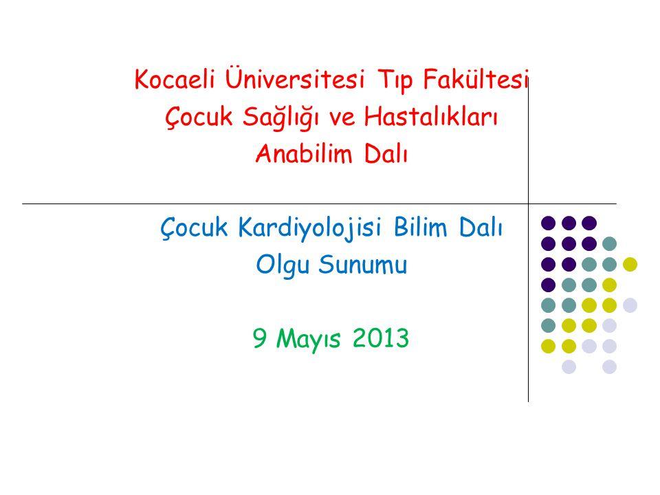 Kocaeli Üniversitesi Tıp Fakültesi Çocuk Sağlığı ve Hastalıkları Anabilim Dalı Çocuk Kardiyolojisi Bilim Dalı Olgu Sunumu 9 Mayıs 2013