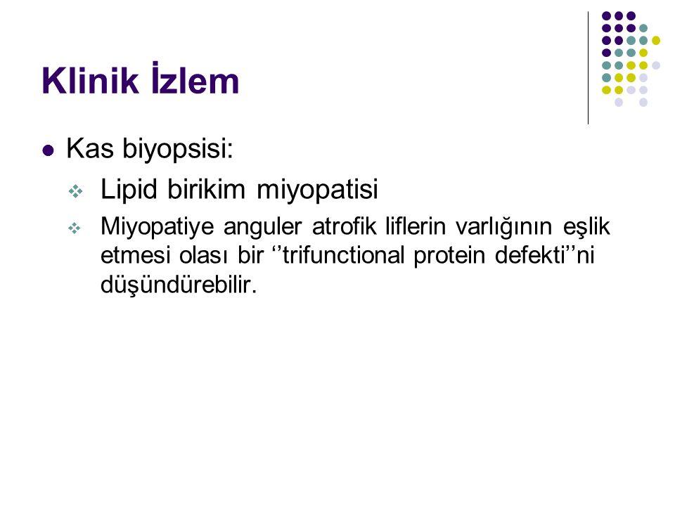 Klinik İzlem Kas biyopsisi:  Lipid birikim miyopatisi  Miyopatiye anguler atrofik liflerin varlığının eşlik etmesi olası bir ''trifunctional protein defekti''ni düşündürebilir.