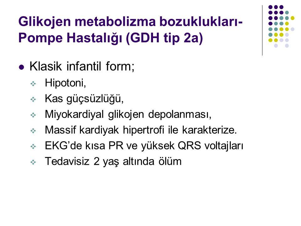 Glikojen metabolizma bozuklukları- Pompe Hastalığı (GDH tip 2a) Klasik infantil form;  Hipotoni,  Kas güçsüzlüğü,  Miyokardiyal glikojen depolanması,  Massif kardiyak hipertrofi ile karakterize.