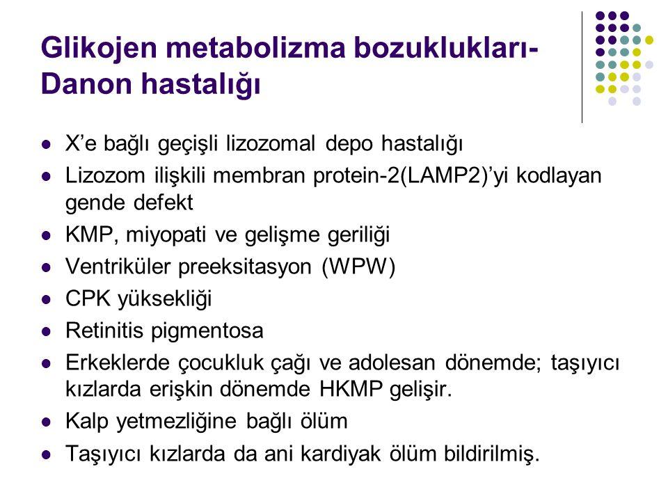 Glikojen metabolizma bozuklukları- Danon hastalığı X'e bağlı geçişli lizozomal depo hastalığı Lizozom ilişkili membran protein-2(LAMP2)'yi kodlayan gende defekt KMP, miyopati ve gelişme geriliği Ventriküler preeksitasyon (WPW) CPK yüksekliği Retinitis pigmentosa Erkeklerde çocukluk çağı ve adolesan dönemde; taşıyıcı kızlarda erişkin dönemde HKMP gelişir.