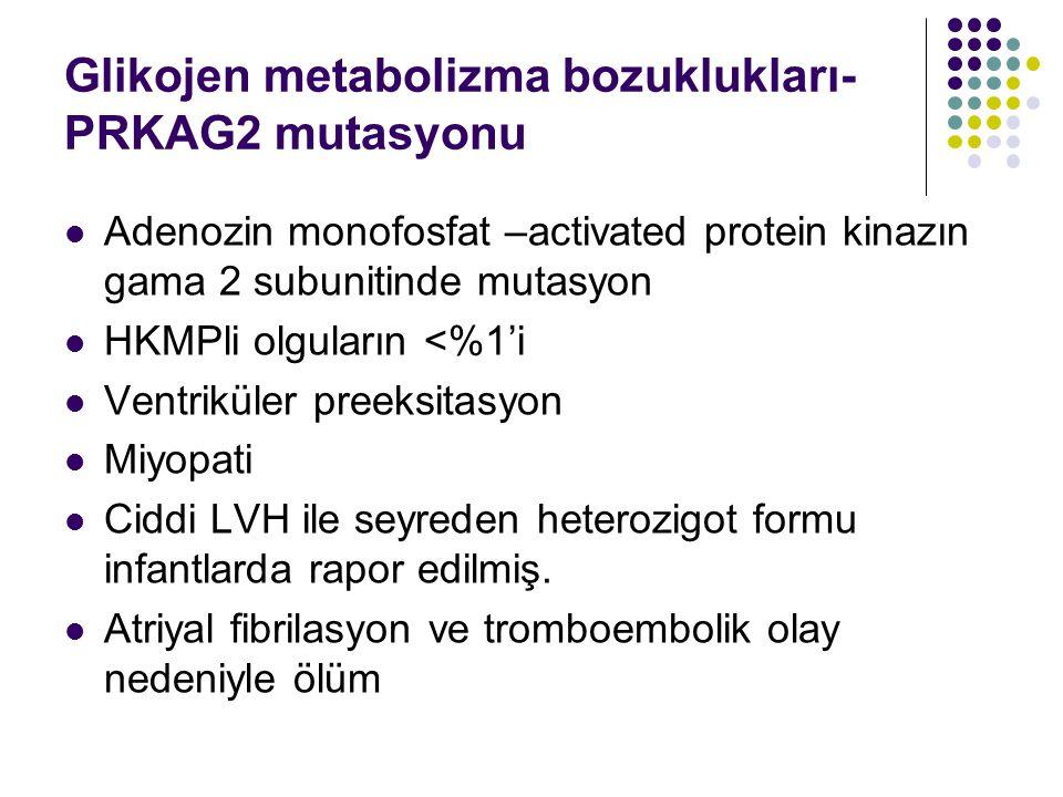 Glikojen metabolizma bozuklukları- PRKAG2 mutasyonu Adenozin monofosfat –activated protein kinazın gama 2 subunitinde mutasyon HKMPli olguların <%1'i Ventriküler preeksitasyon Miyopati Ciddi LVH ile seyreden heterozigot formu infantlarda rapor edilmiş.