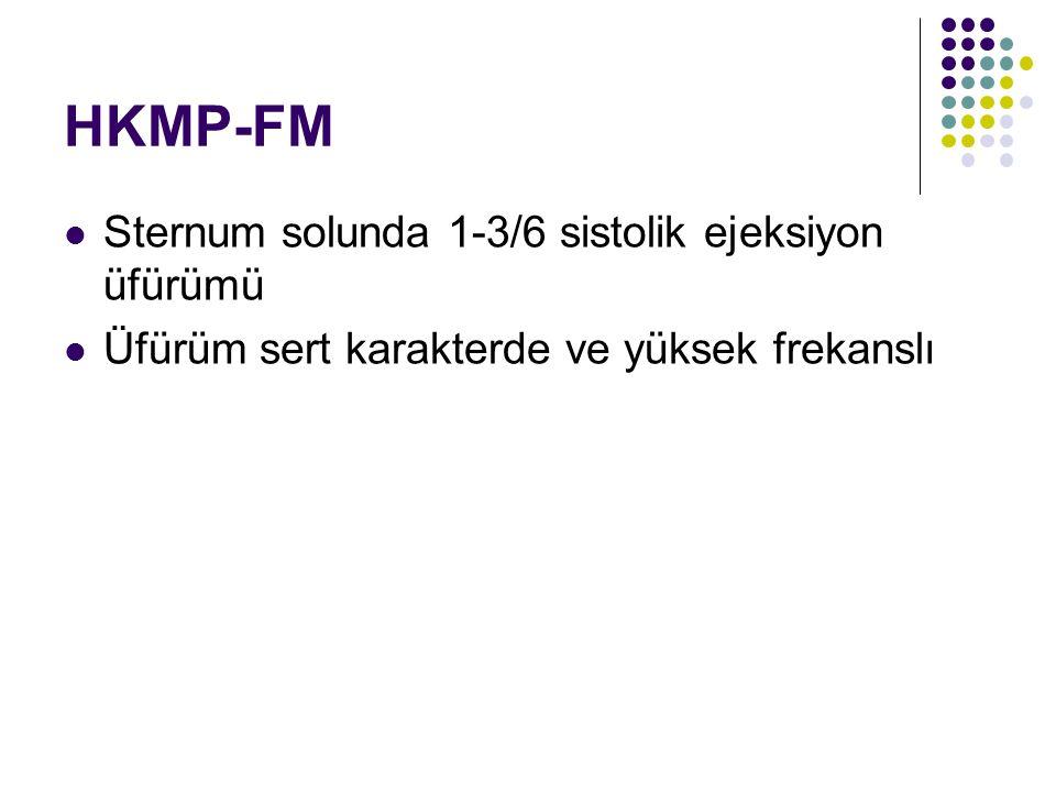 HKMP-FM Sternum solunda 1-3/6 sistolik ejeksiyon üfürümü Üfürüm sert karakterde ve yüksek frekanslı