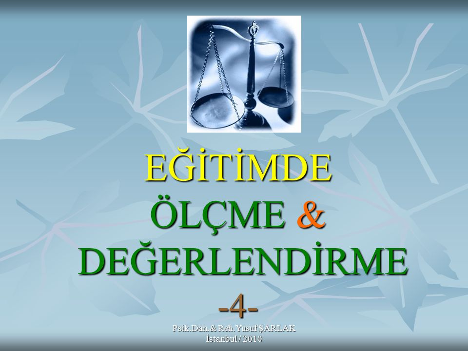 EĞİTİMDE ÖLÇME & DEĞERLENDİRME -4- Psik.Dan.& Reh.Yusuf ŞARLAK İstanbul / 2010