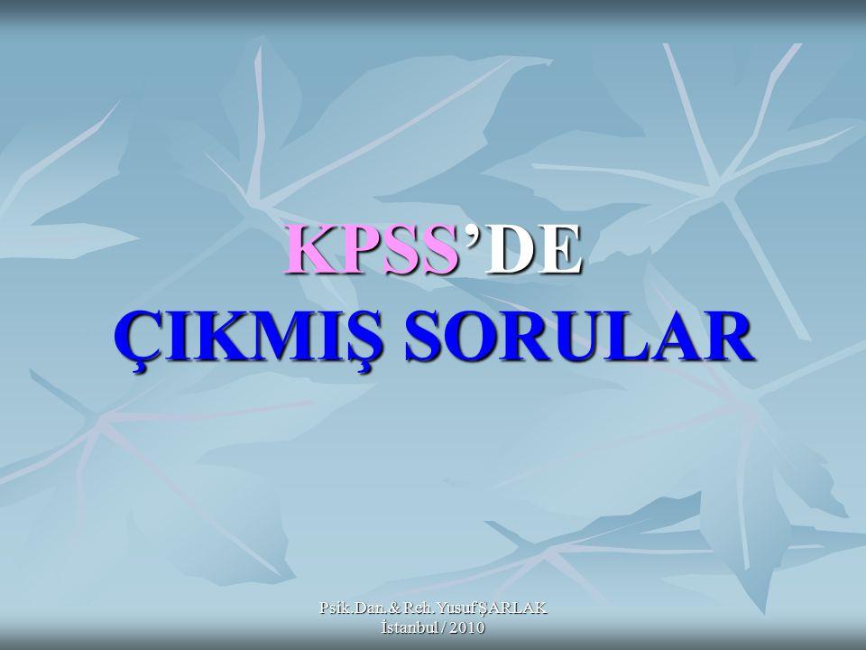 KPSS'DE ÇIKMIŞ SORULAR Psik.Dan.& Reh.Yusuf ŞARLAK İstanbul / 2010