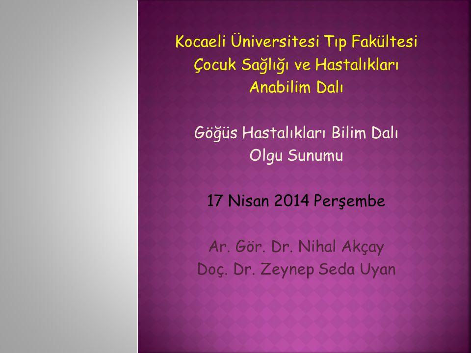 Kocaeli Üniversitesi Tıp Fakültesi Çocuk Sağlığı ve Hastalıkları Anabilim Dalı Göğüs Hastalıkları Bilim Dalı Olgu Sunumu 17 Nisan 2014 Perşembe Ar. Gö