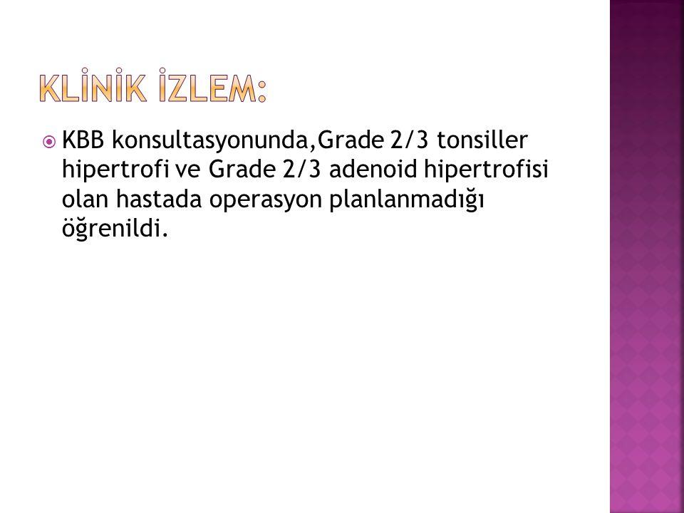  KBB konsultasyonunda,Grade 2/3 tonsiller hipertrofi ve Grade 2/3 adenoid hipertrofisi olan hastada operasyon planlanmadığı öğrenildi.