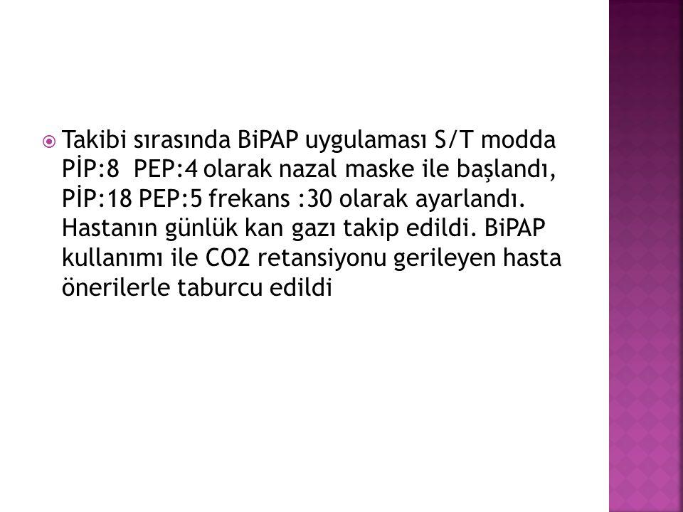  Takibi sırasında BiPAP uygulaması S/T modda PİP:8 PEP:4 olarak nazal maske ile başlandı, PİP:18 PEP:5 frekans :30 olarak ayarlandı. Hastanın günlük