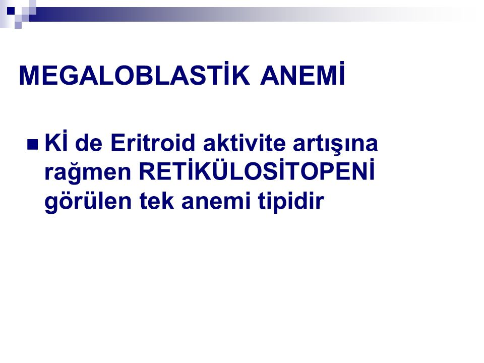MEGALOBLASTİK ANEMİ Kİ de Eritroid aktivite artışına rağmen RETİKÜLOSİTOPENİ görülen tek anemi tipidir