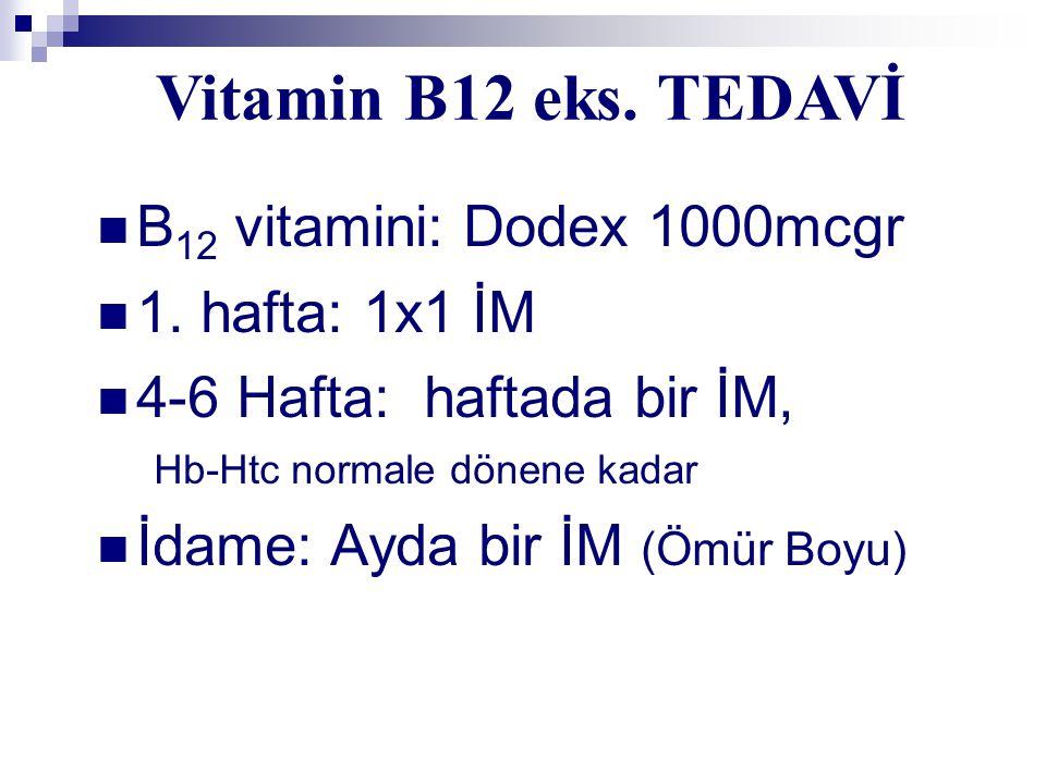 B 12 vitamini: Dodex 1000mcgr 1. hafta: 1x1 İM 4-6 Hafta: haftada bir İM, Hb-Htc normale dönene kadar İdame: Ayda bir İM (Ömür Boyu) Vitamin B12 eks.