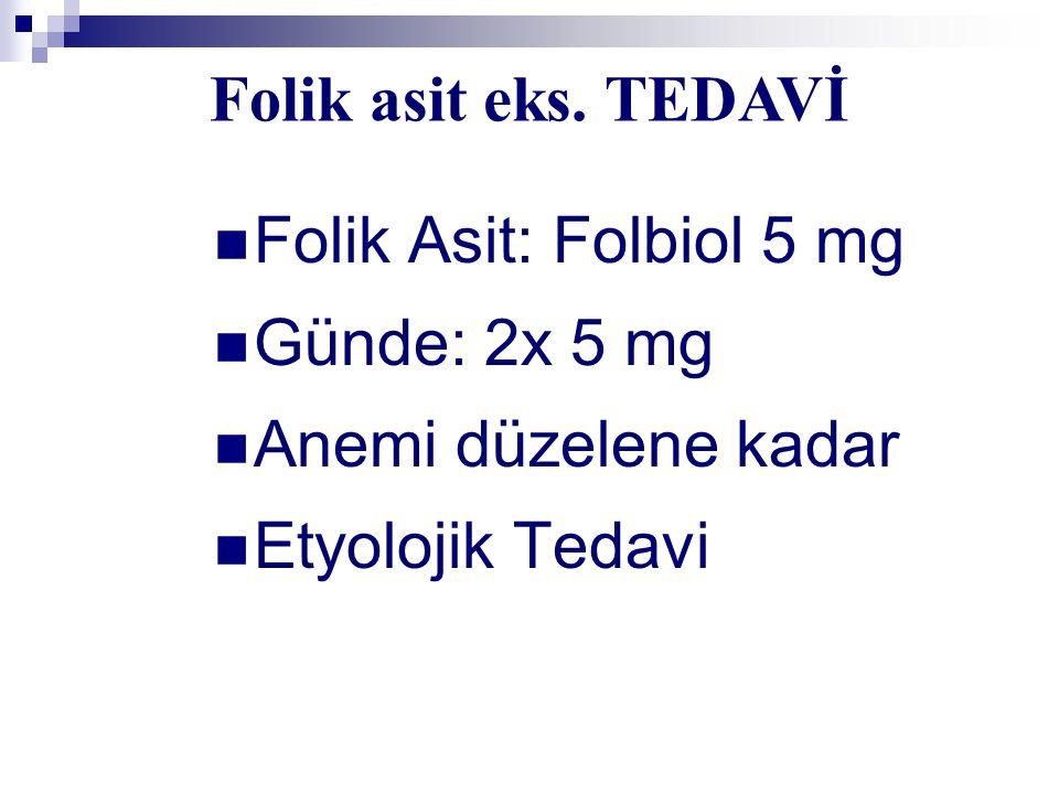 Folik Asit: Folbiol 5 mg Günde: 2x 5 mg Anemi düzelene kadar Etyolojik Tedavi Folik asit eks. TEDAVİ