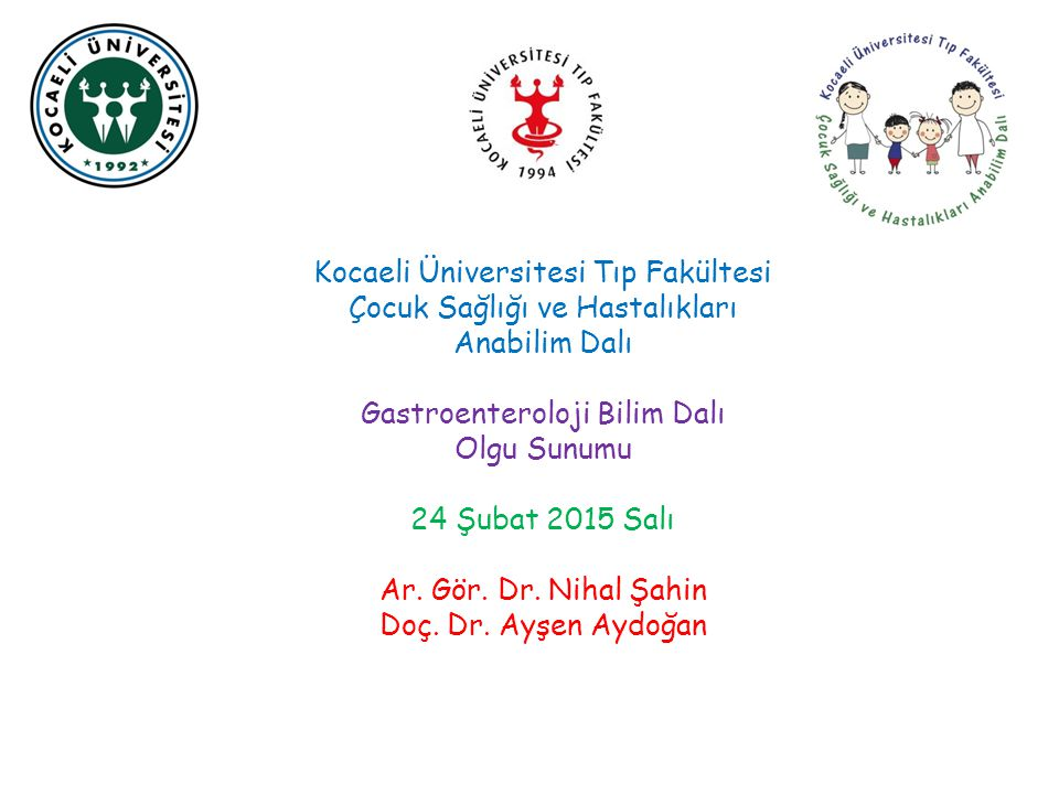 Kocaeli Üniversitesi Tıp Fakültesi Çocuk Sağlığı ve Hastalıkları Anabilim Dalı Gastroenteroloji Bilim Dalı Olgu Sunumu 24 Şubat 2015 Salı Ar. Gör. Dr.