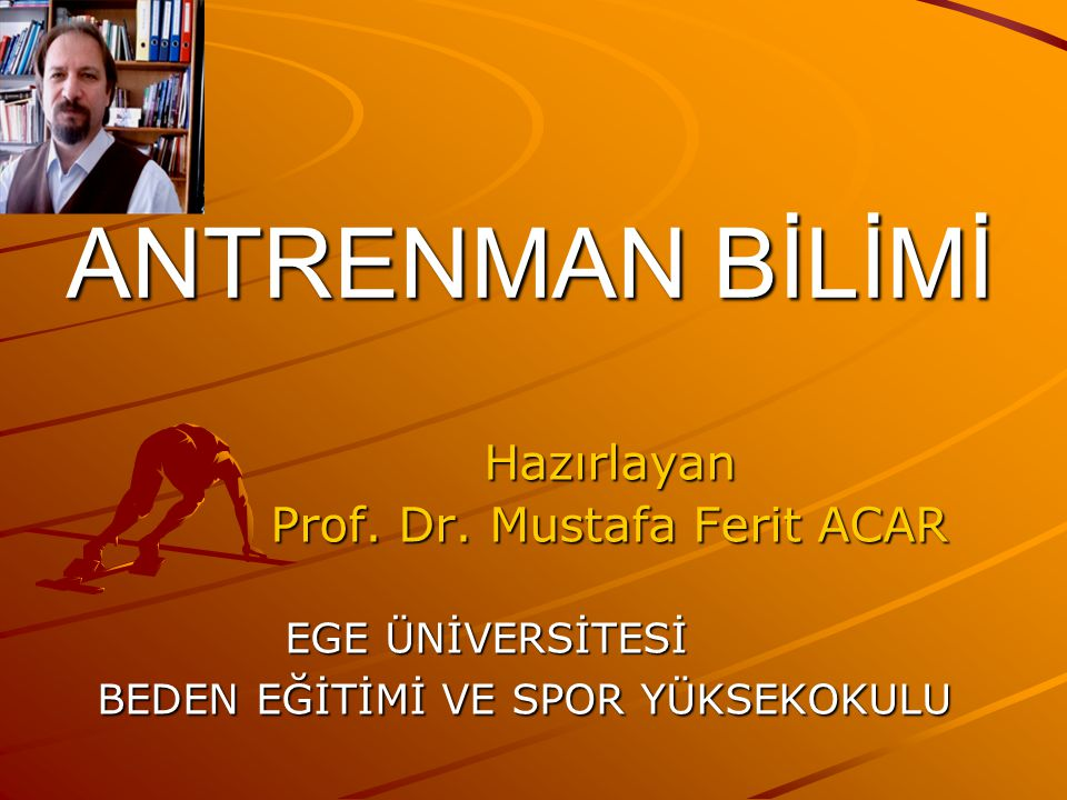 ANTRENMAN BİLİMİ Hazırlayan Prof. Dr. Mustafa Ferit ACAR EGE ÜNİVERSİTESİ EGE ÜNİVERSİTESİ BEDEN EĞİTİMİ VE SPOR YÜKSEKOKULU