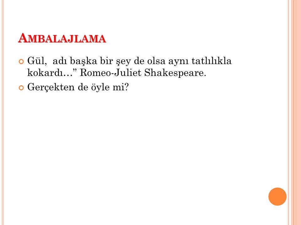 """A MBALAJLAMA Gül, adı başka bir şey de olsa aynı tatlılıkla kokardı…"""" Romeo-Juliet Shakespeare. Gerçekten de öyle mi?"""