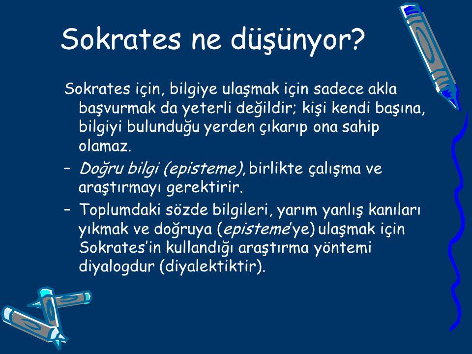 Sokrates ne düşünyor? Sokrates için, bilgiye ulaşmak için sadece akla başvurmak da yeterli değildir; kişi kendi başına, bilgiyi bulunduğu yerden çıkar