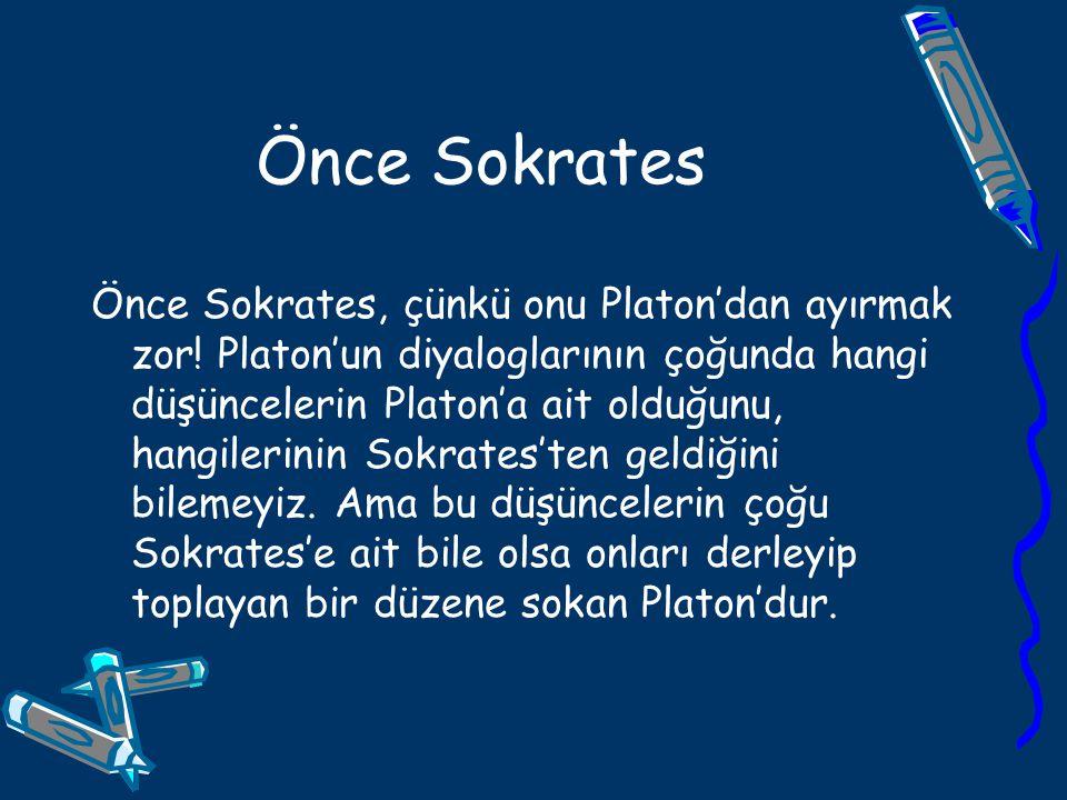 Önce Sokrates Önce Sokrates, çünkü onu Platon'dan ayırmak zor! Platon'un diyaloglarının çoğunda hangi düşüncelerin Platon'a ait olduğunu, hangilerinin
