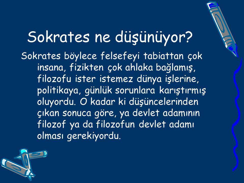 Sokrates ne düşünüyor? Sokrates böylece felsefeyi tabiattan çok insana, fizikten çok ahlaka bağlamış, filozofu ister istemez dünya işlerine, politikay