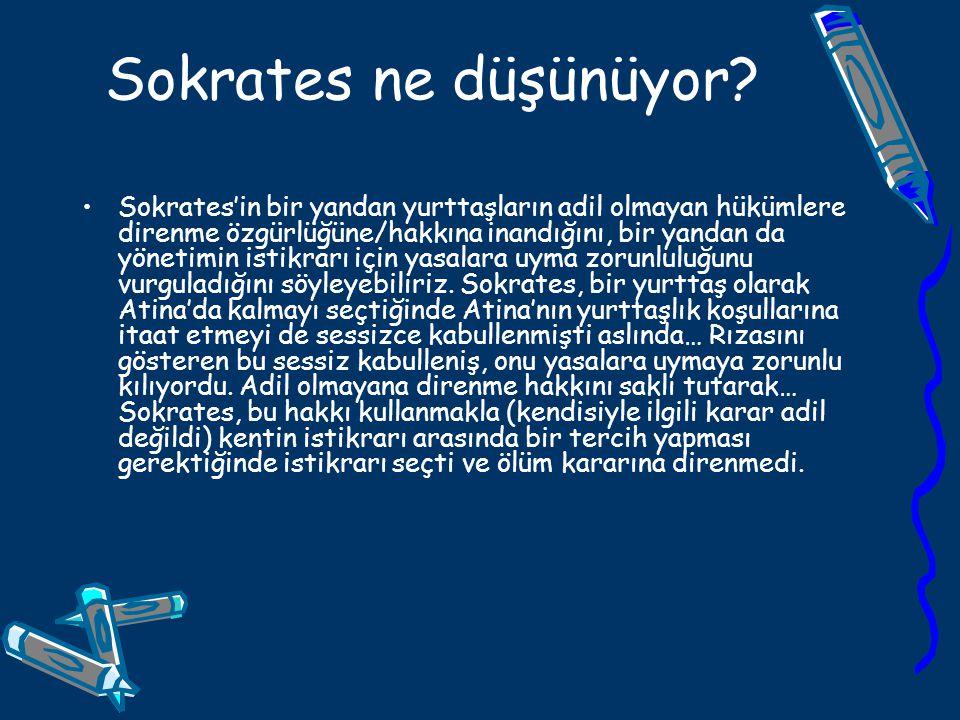 Sokrates ne düşünüyor? Sokrates'in bir yandan yurttaşların adil olmayan hükümlere direnme özgürlüğüne/hakkına inandığını, bir yandan da yönetimin isti