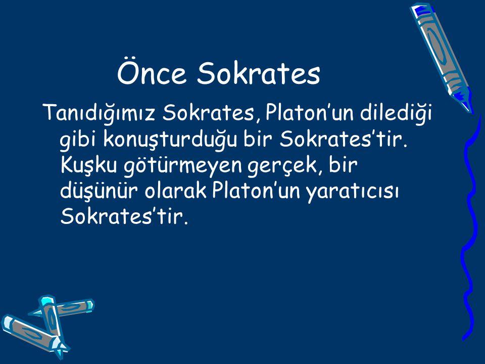 Önce Sokrates Tanıdığımız Sokrates, Platon'un dilediği gibi konuşturduğu bir Sokrates'tir. Kuşku götürmeyen gerçek, bir düşünür olarak Platon'un yarat