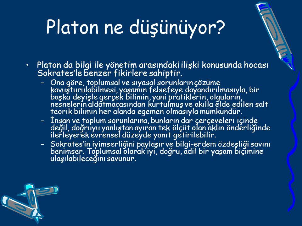 Platon ne düşünüyor? Platon da bilgi ile yönetim arasındaki ilişki konusunda hocası Sokrates'le benzer fikirlere sahiptir. –Ona göre, toplumsal ve siy