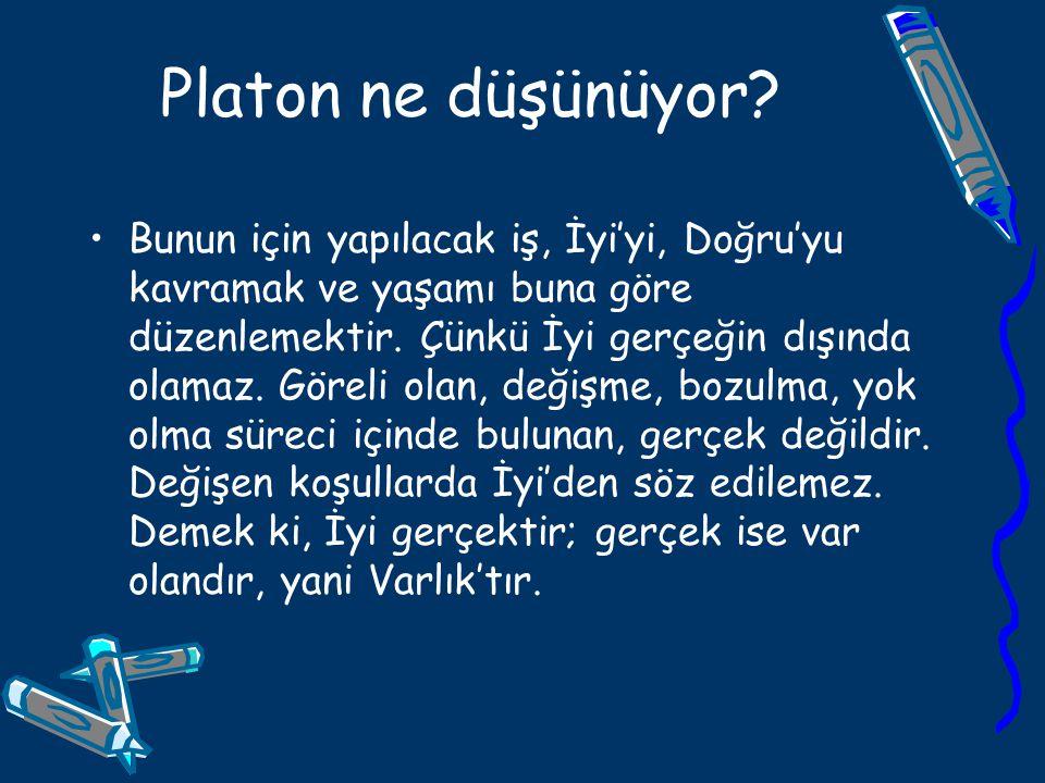 Platon ne düşünüyor? Bunun için yapılacak iş, İyi'yi, Doğru'yu kavramak ve yaşamı buna göre düzenlemektir. Çünkü İyi gerçeğin dışında olamaz. Göreli o