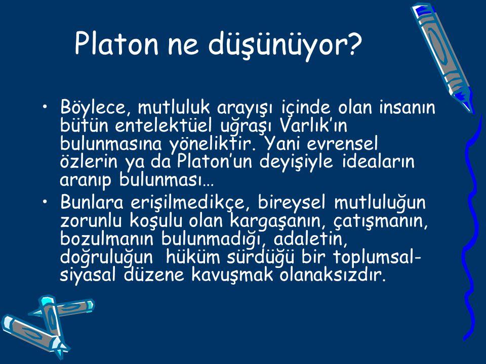 Platon ne düşünüyor? Böylece, mutluluk arayışı içinde olan insanın bütün entelektüel uğraşı Varlık'ın bulunmasına yöneliktir. Yani evrensel özlerin ya
