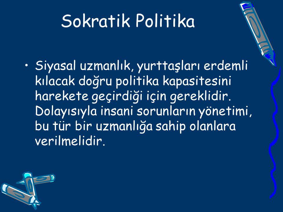 Sokratik Politika Siyasal uzmanlık, yurttaşları erdemli kılacak doğru politika kapasitesini harekete geçirdiği için gereklidir. Dolayısıyla insani sor