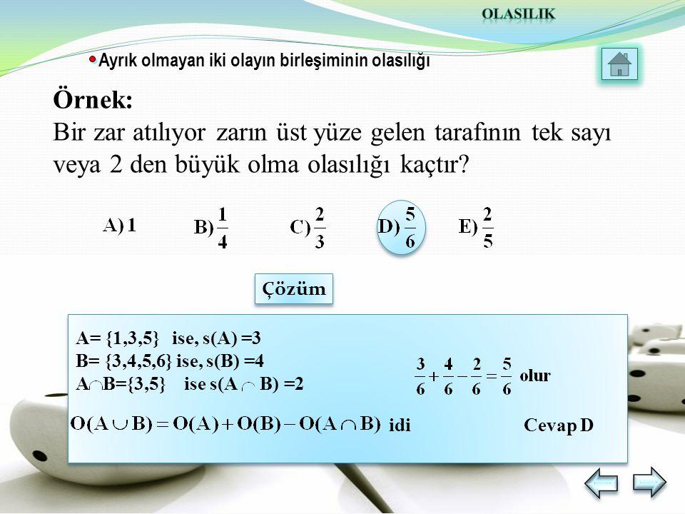 A= {1,3,5} ise, s(A) =3 B= {3,4,5,6} ise, s(B) =4 A B={3,5} ise s(A B) =2 idi Cevap D Ayrık olmayan iki olayın birleşiminin olasılığı Örnek: Bir zar atılıyor zarın üst yüze gelen tarafının tek sayı veya 2 den büyük olma olasılığı kaçtır.