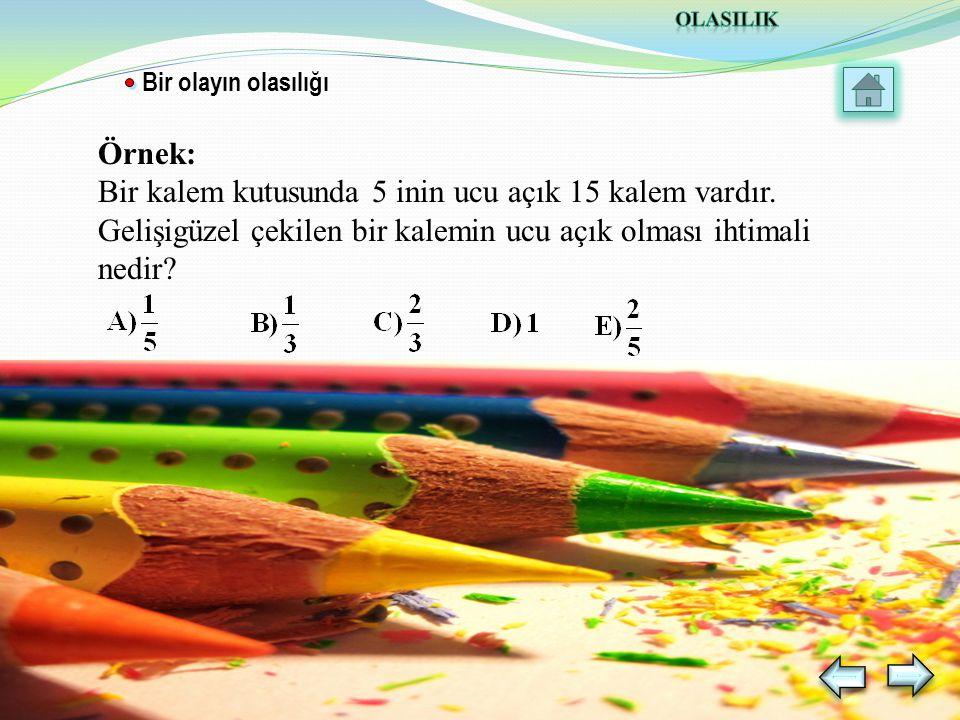Örnek: Bir kalem kutusunda 5 inin ucu açık 15 kalem vardır.