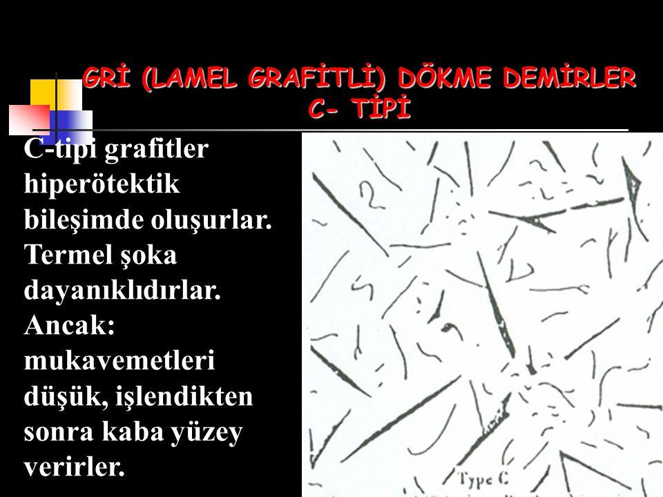 GRİ (LAMEL GRAFİTLİ) DÖKME DEMİRLER C- TİPİ C-tipi grafitler hiperötektik bileşimde oluşurlar. Termel şoka dayanıklıdırlar. Ancak: mukavemetleri düşük
